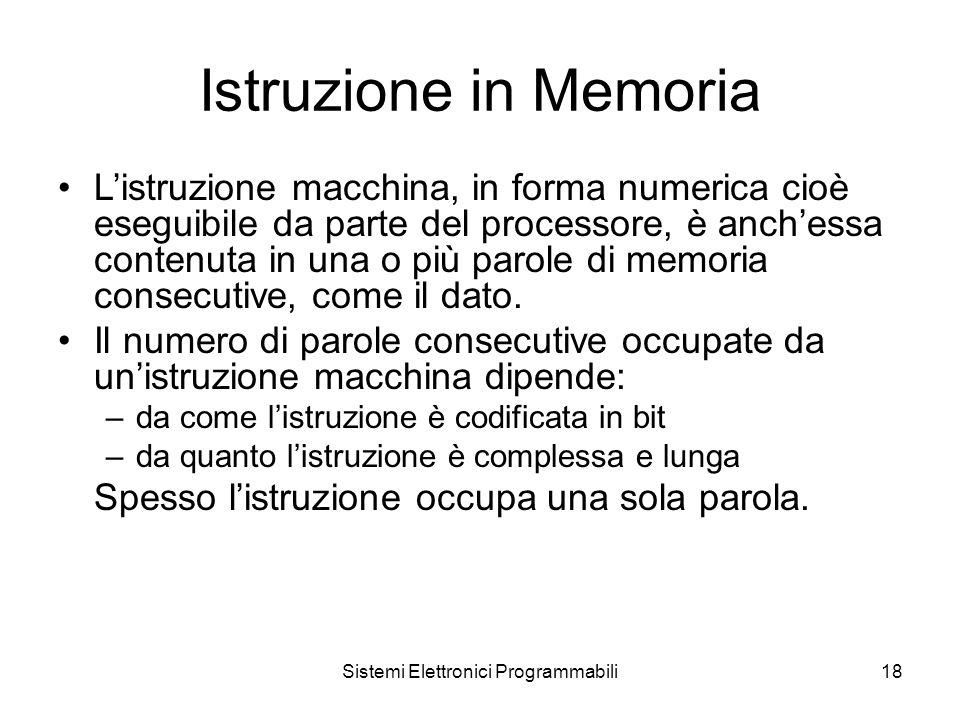Sistemi Elettronici Programmabili18 Istruzione in Memoria L'istruzione macchina, in forma numerica cioè eseguibile da parte del processore, è anch'essa contenuta in una o più parole di memoria consecutive, come il dato.