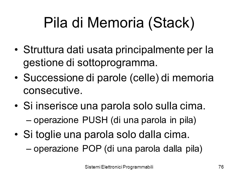 Sistemi Elettronici Programmabili76 Pila di Memoria (Stack) Struttura dati usata principalmente per la gestione di sottoprogramma.