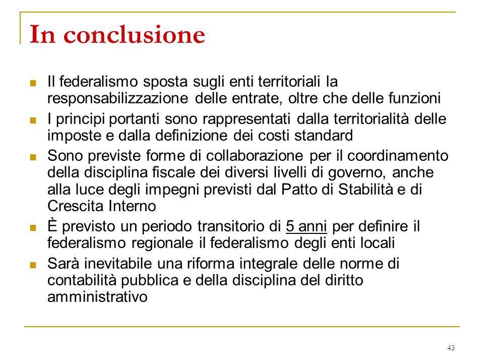 43 In conclusione Il federalismo sposta sugli enti territoriali la responsabilizzazione delle entrate, oltre che delle funzioni I principi portanti so
