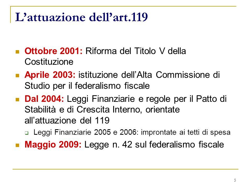 5 L'attuazione dell'art.119 Ottobre 2001: Riforma del Titolo V della Costituzione Aprile 2003: istituzione dell'Alta Commissione di Studio per il federalismo fiscale Dal 2004: Leggi Finanziarie e regole per il Patto di Stabilità e di Crescita Interno, orientate all'attuazione del 119  Leggi Finanziarie 2005 e 2006: improntate ai tetti di spesa Maggio 2009: Legge n.