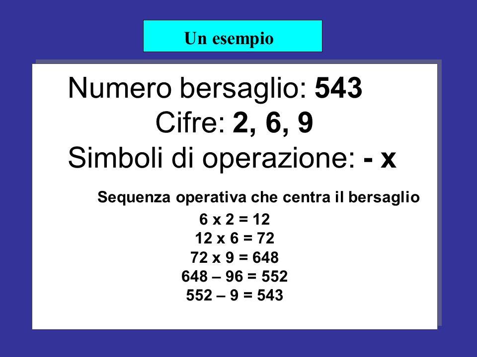 Numero bersaglio: 543 Cifre: 2, 6, 9 Simboli di operazione: - x Sequenza operativa che centra il bersaglio 6 x 2 = 12 12 x 6 = 72 72 x 9 = 648 648 – 9