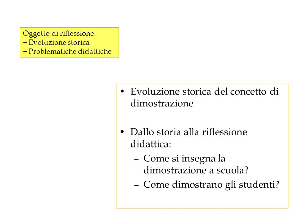 Evoluzione storica del concetto di dimostrazione Dallo storia alla riflessione didattica: –Come si insegna la dimostrazione a scuola? –Come dimostrano
