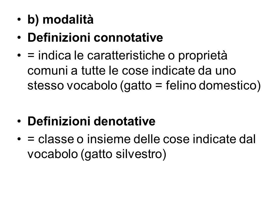 b) modalità Definizioni connotative = indica le caratteristiche o proprietà comuni a tutte le cose indicate da uno stesso vocabolo (gatto = felino dom