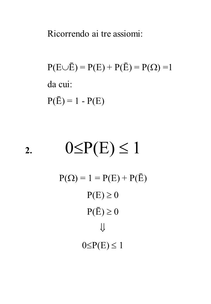 Ricorrendo ai tre assiomi: P(E  Ē) = P(E) + P(Ē) = P(  ) =1 da cui: P(Ē) = 1 - P(E) 2. 0  P(E)  1 P(  ) = 1 = P(E) + P(Ē) P(E)  0 P(Ē)  0  0 