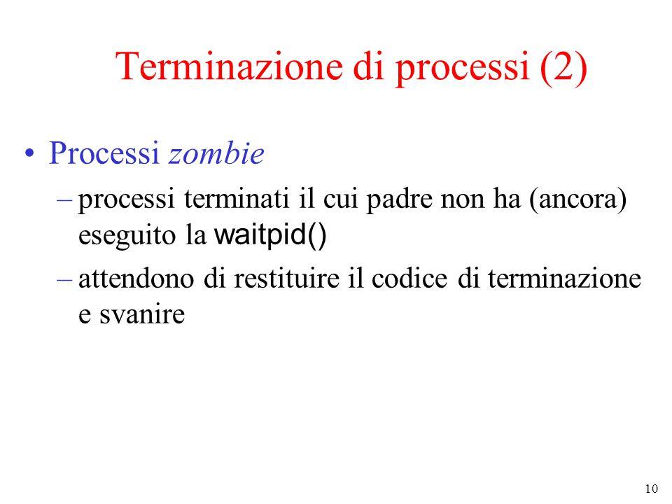 10 Terminazione di processi (2) Processi zombie –processi terminati il cui padre non ha (ancora) eseguito la waitpid() –attendono di restituire il codice di terminazione e svanire