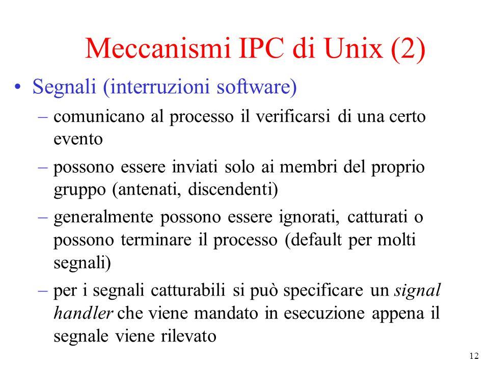 12 Meccanismi IPC di Unix (2) Segnali (interruzioni software) –comunicano al processo il verificarsi di una certo evento –possono essere inviati solo