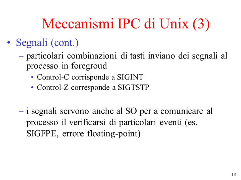 13 Meccanismi IPC di Unix (3) Segnali (cont.) –particolari combinazioni di tasti inviano dei segnali al processo in foregroud Control-C corrisponde a SIGINT Control-Z corresponde a SIGTSTP –i segnali servono anche al SO per a comunicare al processo il verificarsi di particolari eventi (es.