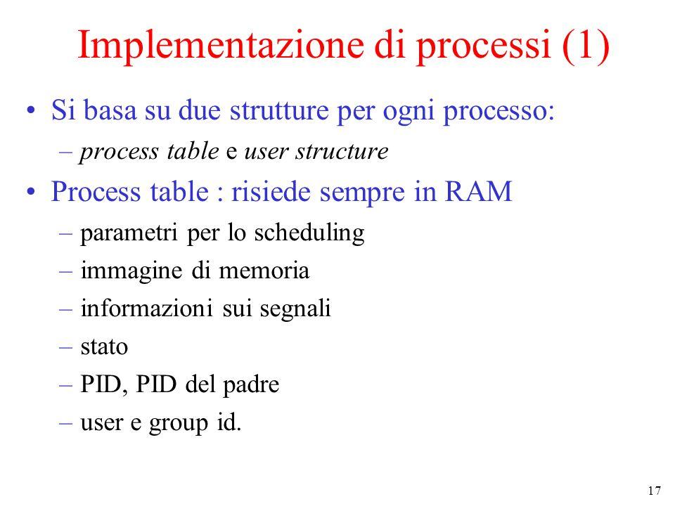 17 Implementazione di processi (1) Si basa su due strutture per ogni processo: –process table e user structure Process table : risiede sempre in RAM –parametri per lo scheduling –immagine di memoria –informazioni sui segnali –stato –PID, PID del padre –user e group id.