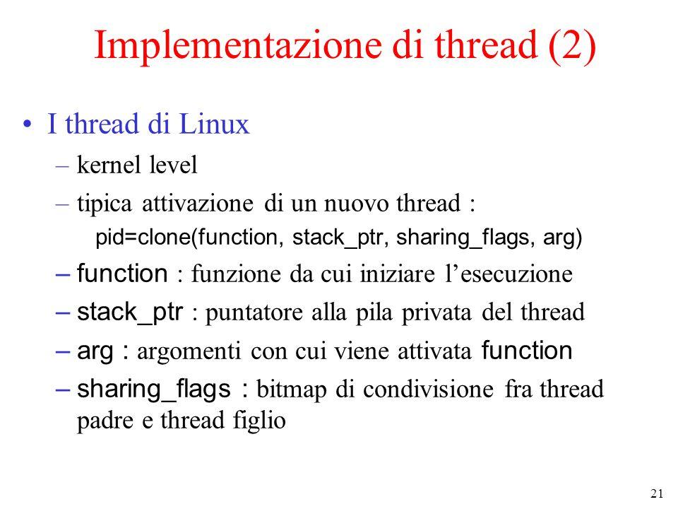 21 Implementazione di thread (2) I thread di Linux –kernel level –tipica attivazione di un nuovo thread : pid=clone(function, stack_ptr, sharing_flags, arg) –function : funzione da cui iniziare l'esecuzione –stack_ptr : puntatore alla pila privata del thread –arg : argomenti con cui viene attivata function –sharing_flags : bitmap di condivisione fra thread padre e thread figlio