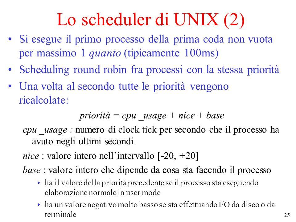25 Lo scheduler di UNIX (2) Si esegue il primo processo della prima coda non vuota per massimo 1 quanto (tipicamente 100ms) Scheduling round robin fra processi con la stessa priorità Una volta al secondo tutte le priorità vengono ricalcolate: priorità = cpu _usage + nice + base cpu _usage : numero di clock tick per secondo che il processo ha avuto negli ultimi secondi nice : valore intero nell'intervallo [-20, +20] base : valore intero che dipende da cosa sta facendo il processo ha il valore della priorità precedente se il processo sta eseguendo elaborazione normale in user mode ha un valore negativo molto basso se sta effettuando I/O da disco o da terminale
