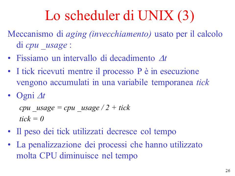 26 Lo scheduler di UNIX (3) Meccanismo di aging (invecchiamento) usato per il calcolo di cpu _usage : Fissiamo un intervallo di decadimento  t I tick ricevuti mentre il processo P è in esecuzione vengono accumulati in una variabile temporanea tick Ogni  t cpu _usage = cpu _usage / 2 + tick tick = 0 Il peso dei tick utilizzati decresce col tempo La penalizzazione dei processi che hanno utilizzato molta CPU diminuisce nel tempo