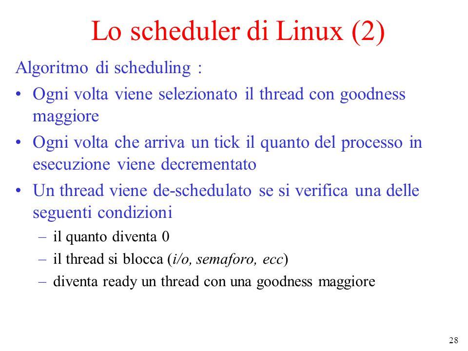 28 Lo scheduler di Linux (2) Algoritmo di scheduling : Ogni volta viene selezionato il thread con goodness maggiore Ogni volta che arriva un tick il quanto del processo in esecuzione viene decrementato Un thread viene de-schedulato se si verifica una delle seguenti condizioni –il quanto diventa 0 –il thread si blocca (i/o, semaforo, ecc) –diventa ready un thread con una goodness maggiore