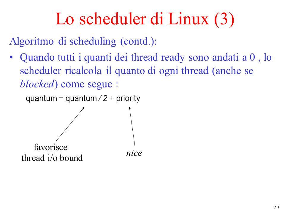 29 Lo scheduler di Linux (3) Algoritmo di scheduling (contd.): Quando tutti i quanti dei thread ready sono andati a 0, lo scheduler ricalcola il quanto di ogni thread (anche se blocked) come segue : quantum = quantum / 2 + priority favorisce thread i/o bound nice