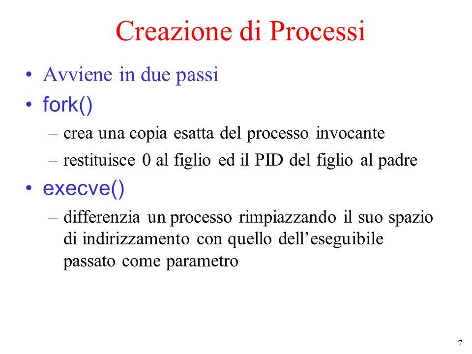 7 Creazione di Processi Avviene in due passi fork() –crea una copia esatta del processo invocante –restituisce 0 al figlio ed il PID del figlio al padre execve() –differenzia un processo rimpiazzando il suo spazio di indirizzamento con quello dell'eseguibile passato come parametro