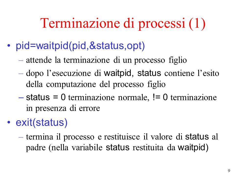 9 Terminazione di processi (1) pid=waitpid(pid,&status,opt) –attende la terminazione di un processo figlio –dopo l'esecuzione di waitpid, status contiene l'esito della computazione del processo figlio –status = 0 terminazione normale, != 0 terminazione in presenza di errore exit(status) –termina il processo e restituisce il valore di status al padre (nella variabile status restituita da waitpid)