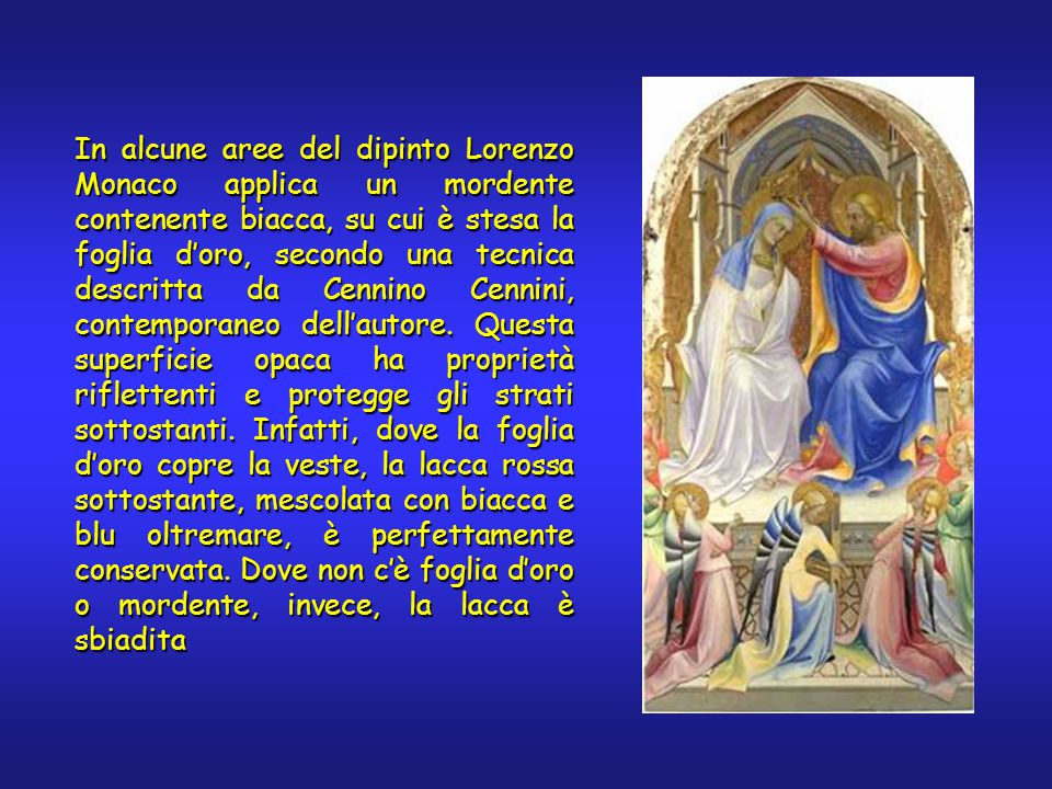 In alcune aree del dipinto Lorenzo Monaco applica un mordente contenente biacca, su cui è stesa la foglia d'oro, secondo una tecnica descritta da Cenn