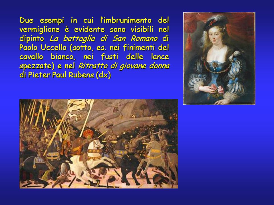 Due esempi in cui l'imbrunimento del vermiglione è evidente sono visibili nel dipinto La battaglia di San Romano di Paolo Uccello (sotto, es. nei fini