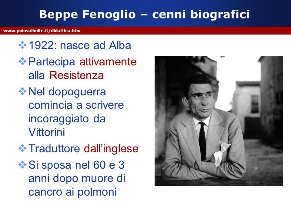 www.polovalboite.it/didattica.htm Beppe Fenoglio – cenni biografici  1922: nasce ad Alba  Partecipa attivamente alla Resistenza  Nel dopoguerra com