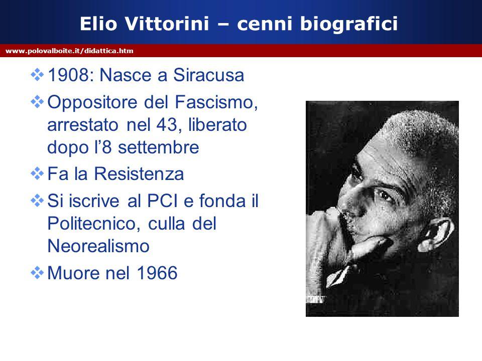 www.polovalboite.it/didattica.htm Elio Vittorini – cenni biografici  1908: Nasce a Siracusa  Oppositore del Fascismo, arrestato nel 43, liberato dop