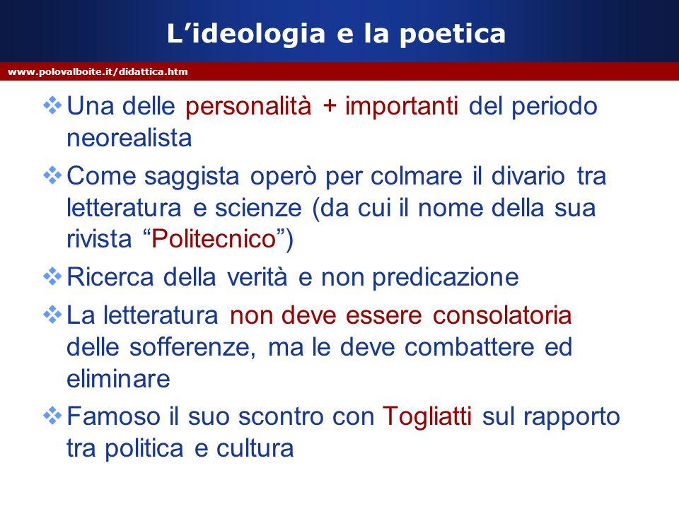 www.polovalboite.it/didattica.htm L'ideologia e la poetica  Una delle personalità + importanti del periodo neorealista  Come saggista operò per colm