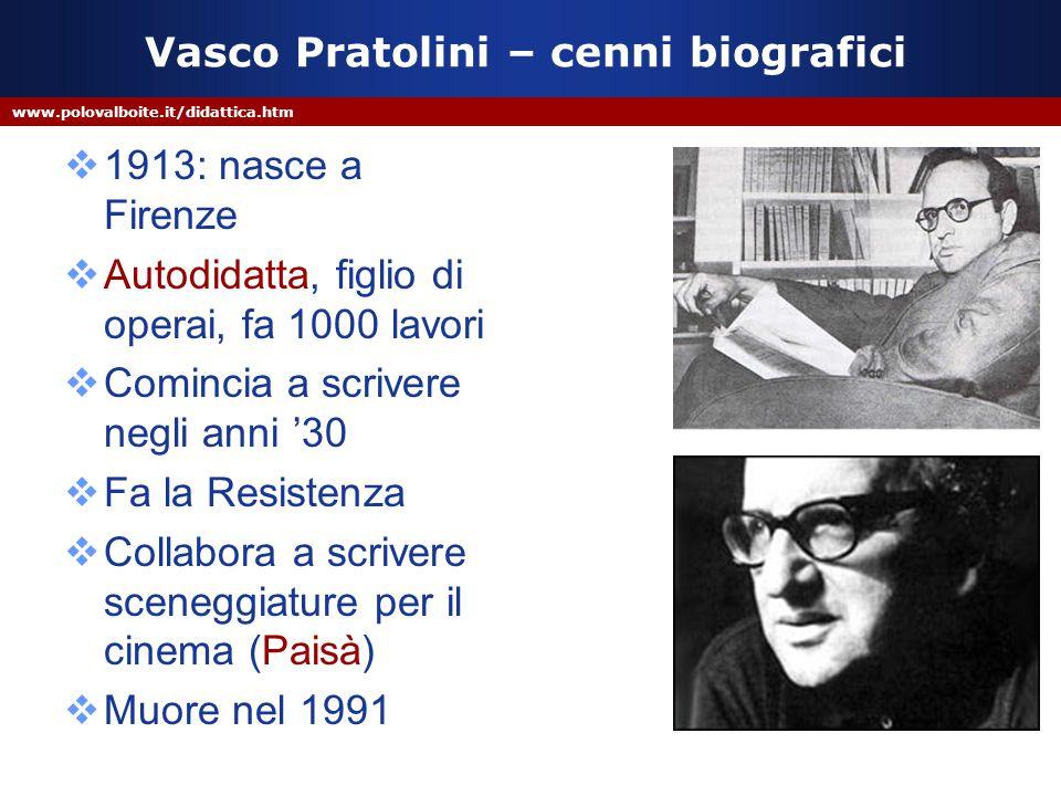 www.polovalboite.it/didattica.htm Vasco Pratolini – cenni biografici  1913: nasce a Firenze  Autodidatta, figlio di operai, fa 1000 lavori  Comincia a scrivere negli anni '30  Fa la Resistenza  Collabora a scrivere sceneggiature per il cinema (Paisà)  Muore nel 1991