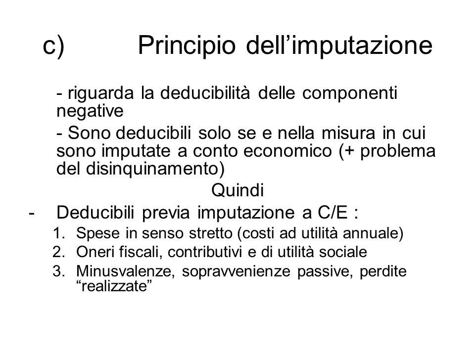 c) Principio dell'imputazione - riguarda la deducibilità delle componenti negative - Sono deducibili solo se e nella misura in cui sono imputate a conto economico (+ problema del disinquinamento) Quindi -Deducibili previa imputazione a C/E : 1.Spese in senso stretto (costi ad utilità annuale) 2.Oneri fiscali, contributivi e di utilità sociale 3.Minusvalenze, sopravvenienze passive, perdite realizzate