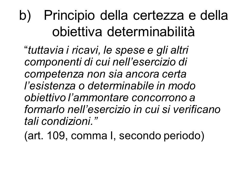 b) Principio della certezza e della obiettiva determinabilità tuttavia i ricavi, le spese e gli altri componenti di cui nell'esercizio di competenza non sia ancora certa l'esistenza o determinabile in modo obiettivo l'ammontare concorrono a formarlo nell'esercizio in cui si verificano tali condizioni. (art.