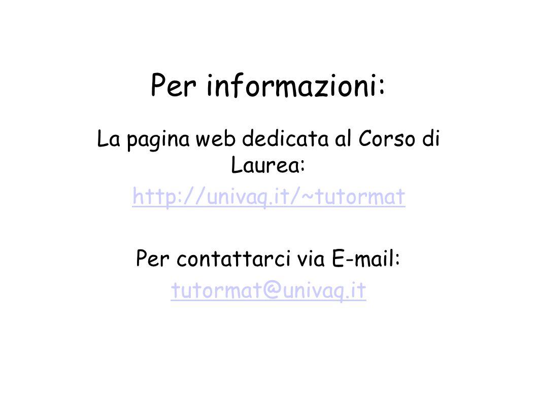 Per informazioni: La pagina web dedicata al Corso di Laurea: http://univaq.it/~tutormat Per contattarci via E-mail: tutormat@univaq.it