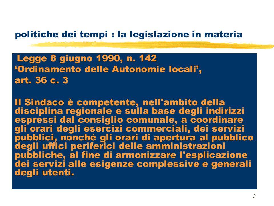 2 politiche dei tempi : la legislazione in materia Legge 8 giugno 1990, n. 142 'Ordinamento delle Autonomie locali', art. 36 c. 3 Il Sindaco è compete
