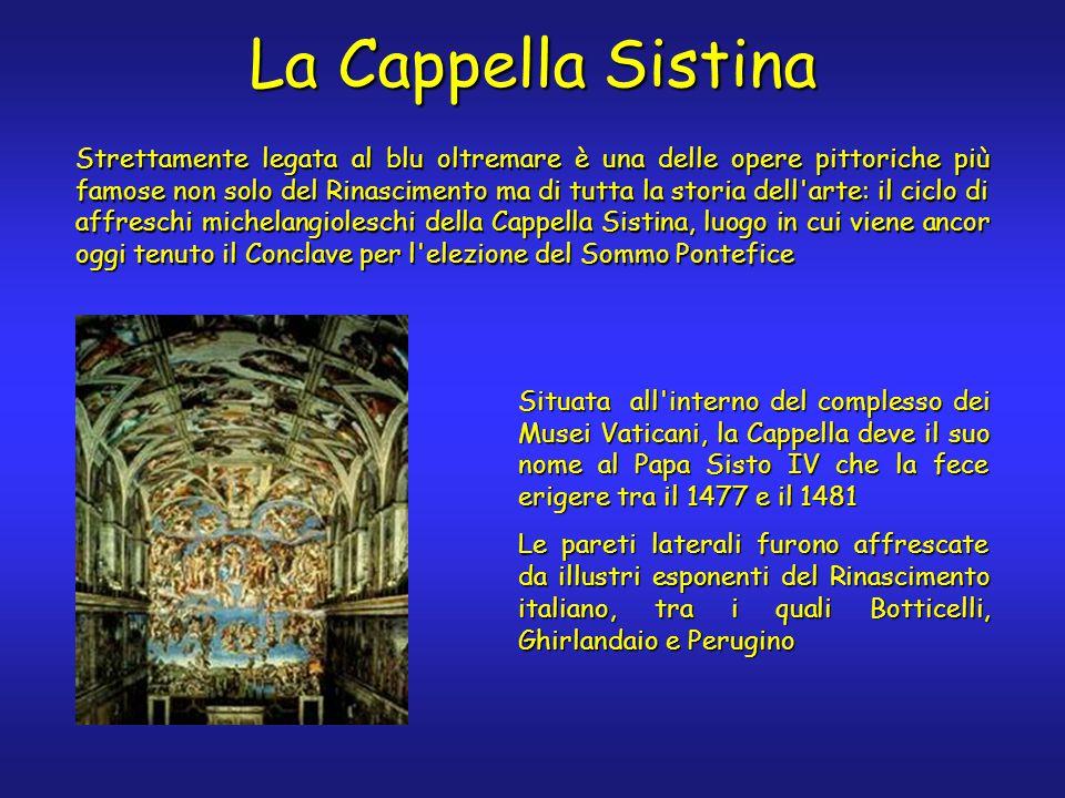 La Cappella Sistina Strettamente legata al blu oltremare è una delle opere pittoriche più famose non solo del Rinascimento ma di tutta la storia dell arte: il ciclo di affreschi michelangioleschi della Cappella Sistina, luogo in cui viene ancor oggi tenuto il Conclave per l elezione del Sommo Pontefice Situata all interno del complesso dei Musei Vaticani, la Cappella deve il suo nome al Papa Sisto IV che la fece erigere tra il 1477 e il 1481 Le pareti laterali furono affrescate da illustri esponenti del Rinascimento italiano, tra i quali Botticelli, Ghirlandaio e Perugino