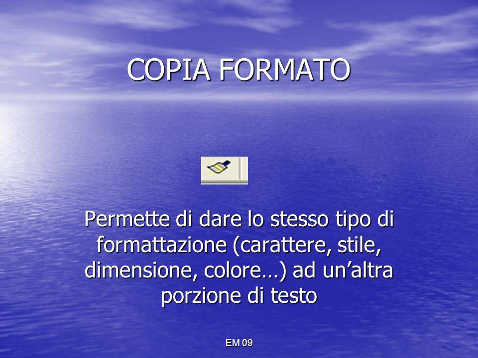 EM 09 COPIA FORMATO Permette di dare lo stesso tipo di formattazione (carattere, stile, dimensione, colore…) ad un'altra porzione di testo