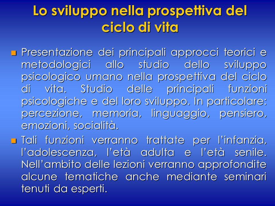 Lo sviluppo nella prospettiva del ciclo di vita n Presentazione dei principali approcci teorici e metodologici allo studio dello sviluppo psicologico umano nella prospettiva del ciclo di vita.