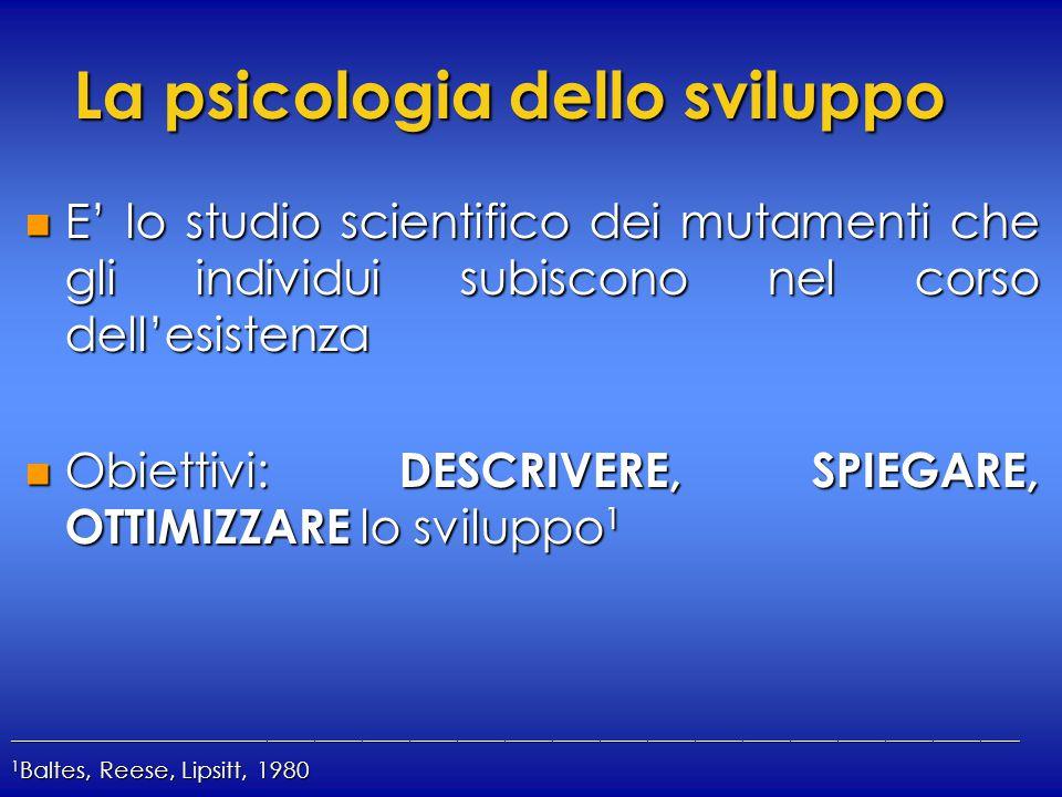 La psicologia dello sviluppo n E' lo studio scientifico dei mutamenti che gli individui subiscono nel corso dell'esistenza n Obiettivi: DESCRIVERE, SPIEGARE, OTTIMIZZARE lo sviluppo 1 ________________________________________________________________________________________________________________________________ 1 Baltes, Reese, Lipsitt, 1980