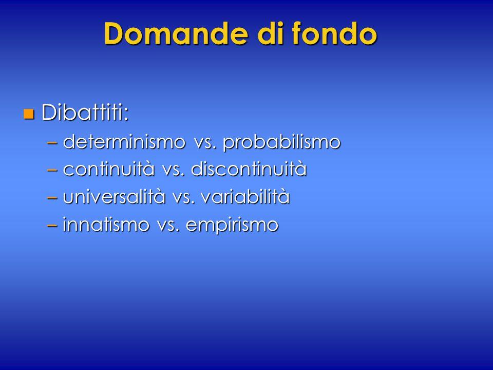 Domande di fondo n Dibattiti: –determinismo vs. probabilismo –continuità vs. discontinuità –universalità vs. variabilità –innatismo vs. empirismo