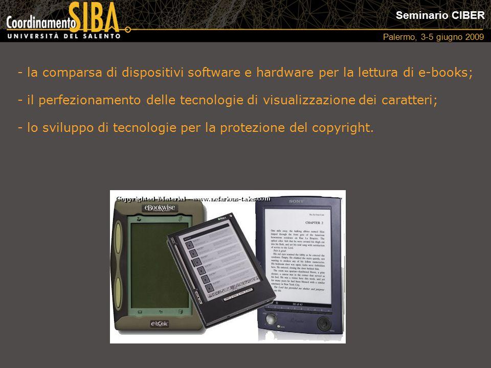 Seminario CIBER Palermo, 3-5 giugno 2009 - la comparsa di dispositivi software e hardware per la lettura di e-books; - il perfezionamento delle tecnologie di visualizzazione dei caratteri; - lo sviluppo di tecnologie per la protezione del copyright.
