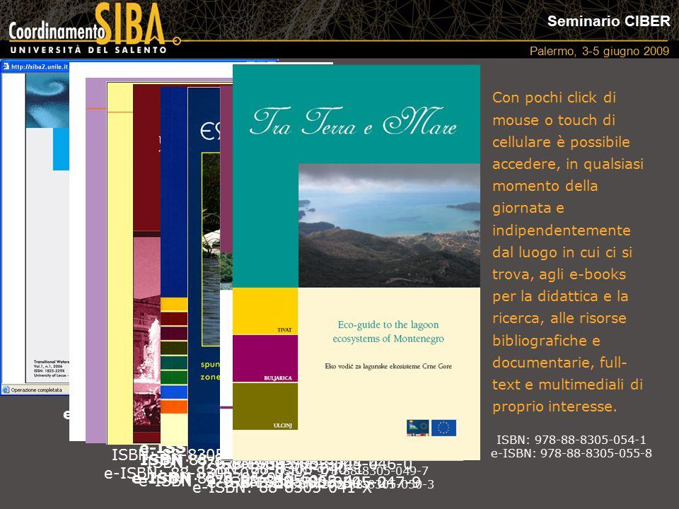 Seminario CIBER Palermo, 3-5 giugno 2009 e-ISSN 1825-229X ISBN 88-8305-042-8 e-ISBN 88-8305-043-6 e-ISSN 1591-0725 ISBN: 978-88-8305-052-7 e-ISBN: 978-88-8305-053-4 ISBN: 88-8305-040-1 e-ISBN: 88-8305-041-X ISBN: 88-8305-044-4 e-ISBN: 88-8305-045-2 ISBN: 88-8305-046-0 e-ISBN: 88-8305-047-9 ISBN: 978-88-8305-049-7 e-ISBN: 978-88-8305-050-3 ISBN: 88-8305-031-2 e-ISBN: 88-8305-032-0 Con pochi click di mouse o touch di cellulare è possibile accedere, in qualsiasi momento della giornata e indipendentemente dal luogo in cui ci si trova, agli e-books per la didattica e la ricerca, alle risorse bibliografiche e documentarie, full- text e multimediali di proprio interesse.