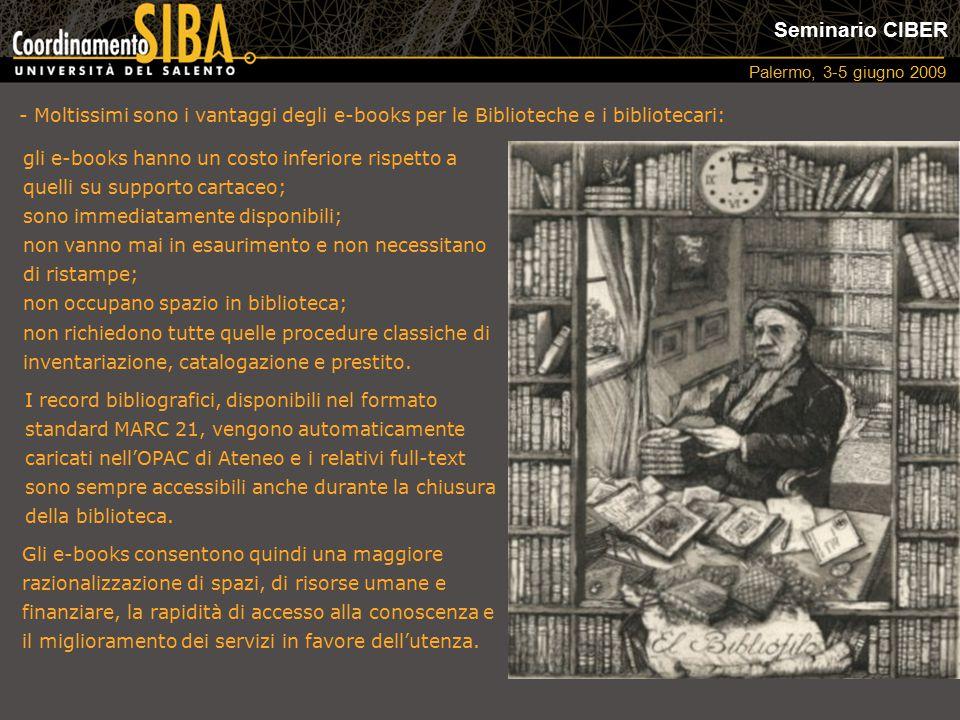Seminario CIBER Palermo, 3-5 giugno 2009 - Moltissimi sono i vantaggi degli e-books per le Biblioteche e i bibliotecari: I record bibliografici, disponibili nel formato standard MARC 21, vengono automaticamente caricati nell'OPAC di Ateneo e i relativi full-text sono sempre accessibili anche durante la chiusura della biblioteca.