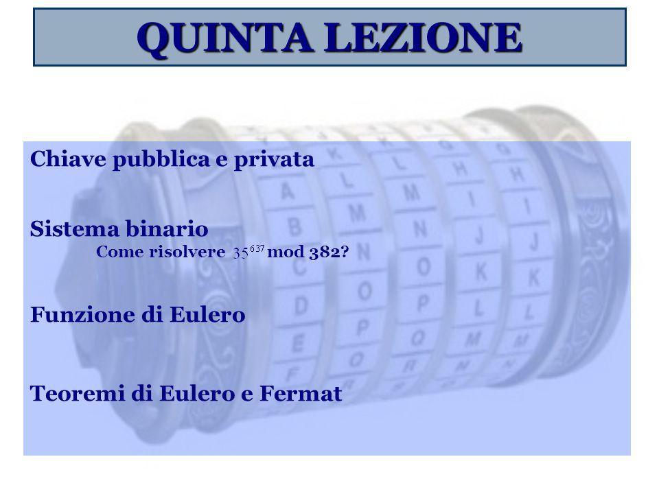 QUINTA LEZIONE Chiave pubblica e privata Sistema binario Come risolvere mod 382? Funzione di Eulero Teoremi di Eulero e Fermat