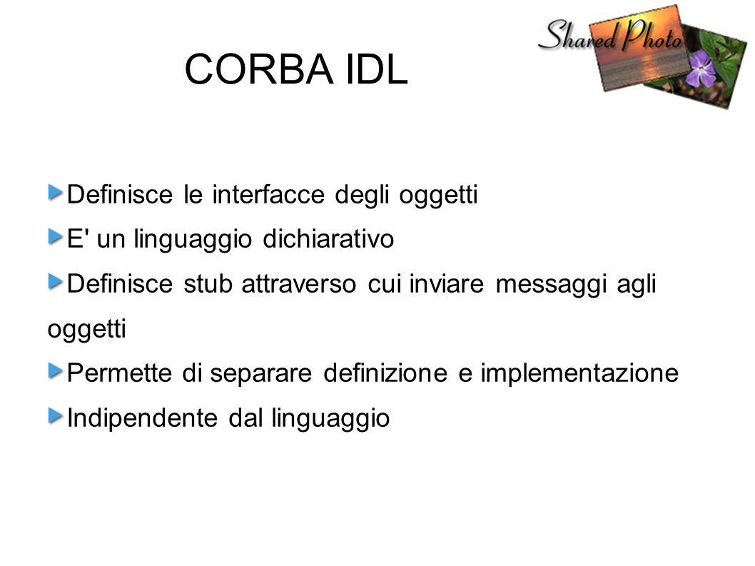 CORBA IDL Definisce le interfacce degli oggetti E un linguaggio dichiarativo Definisce stub attraverso cui inviare messaggi agli oggetti Permette di separare definizione e implementazione Indipendente dal linguaggio