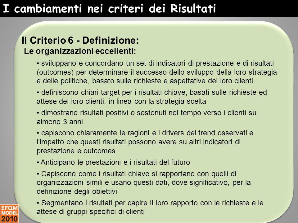 I cambiamenti nei criteri dei Risultati Il Criterio 6 - Definizione: Le organizzazioni eccellenti: sviluppano e concordano un set di indicatori di pre