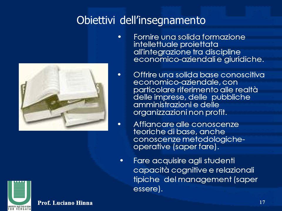 Prof. Luciano Hinna 17 Obiettivi dell'insegnamento Fornire una solida formazione intellettuale proiettata all'integrazione tra discipline economico-az