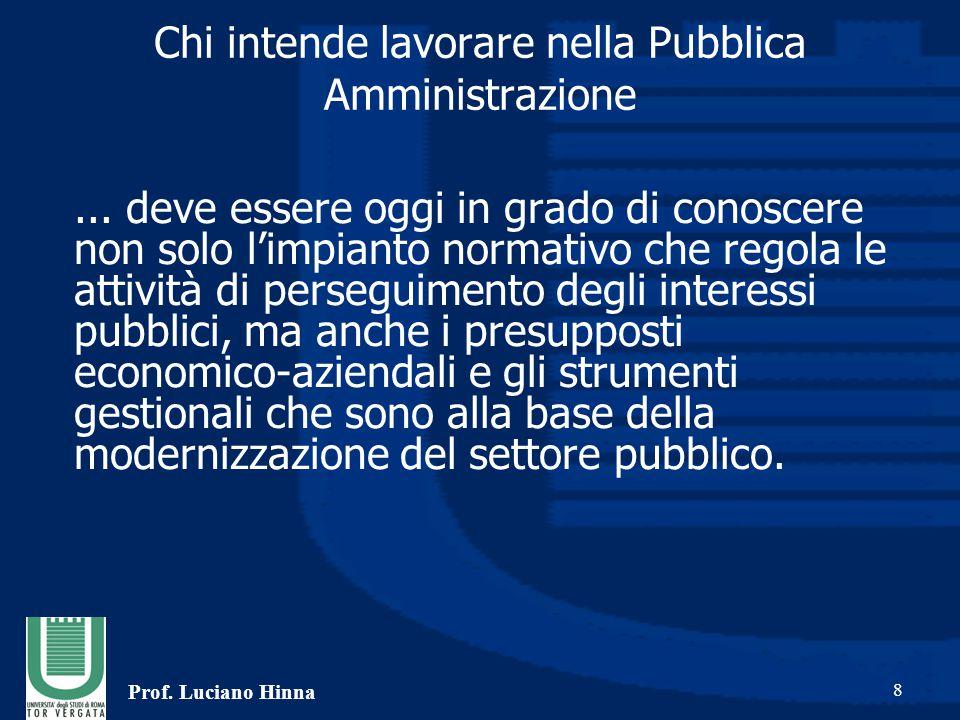 Prof. Luciano Hinna 8 Chi intende lavorare nella Pubblica Amministrazione... deve essere oggi in grado di conoscere non solo l'impianto normativo che