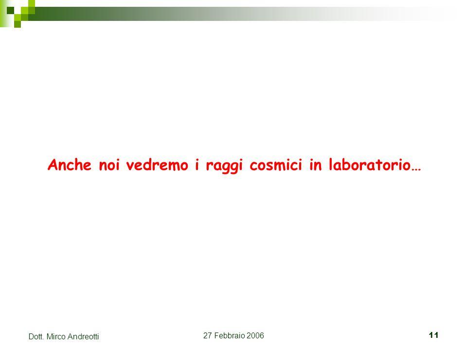 27 Febbraio 200611 Dott. Mirco Andreotti Anche noi vedremo i raggi cosmici in laboratorio…