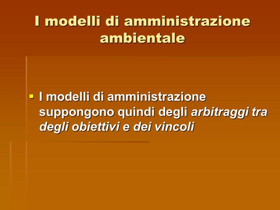 I modelli di amministrazione ambientale  I modelli di amministrazione suppongono quindi degli arbitraggi tra degli obiettivi e dei vincoli