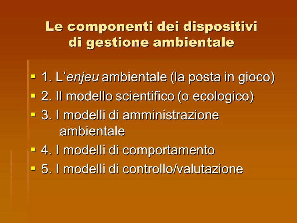 Le componenti dei dispositivi di gestione ambientale  1. L'enjeu ambientale (la posta in gioco)  2. Il modello scientifico (o ecologico)  3. I mode