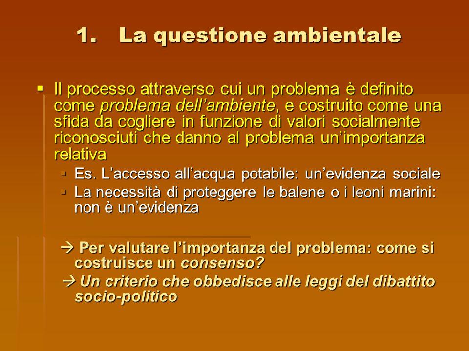 1.La questione ambientale  Il processo attraverso cui un problema è definito come problema dell'ambiente, e costruito come una sfida da cogliere in f