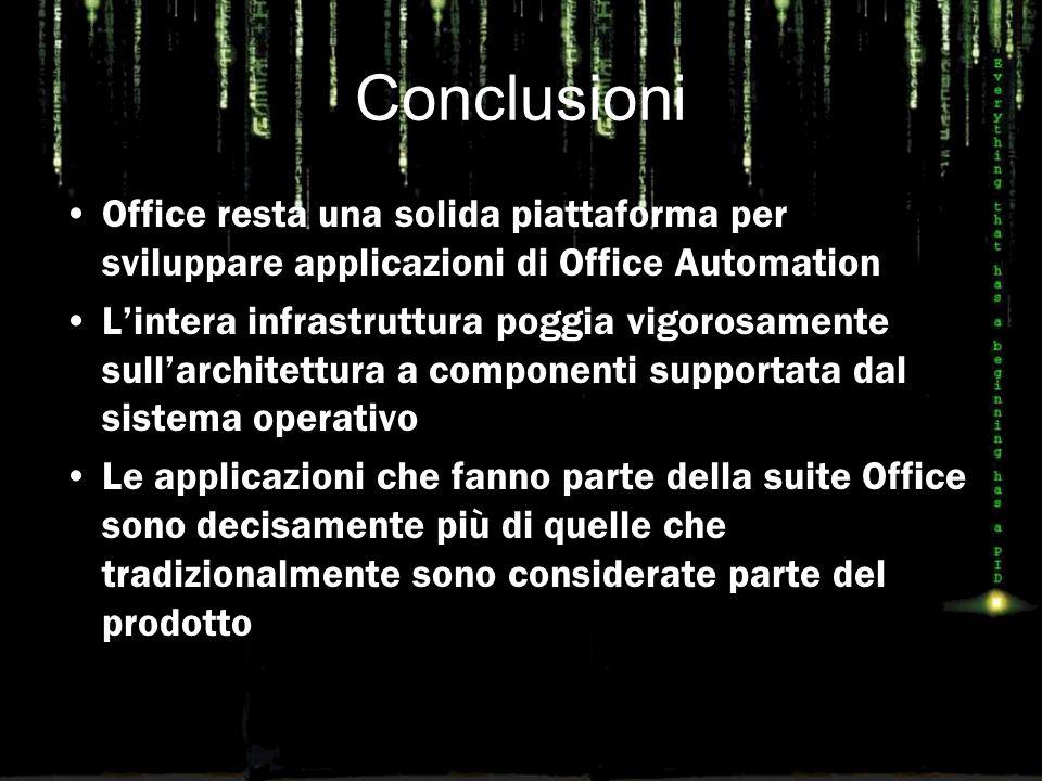 Conclusioni Office resta una solida piattaforma per sviluppare applicazioni di Office Automation L'intera infrastruttura poggia vigorosamente sull'architettura a componenti supportata dal sistema operativo Le applicazioni che fanno parte della suite Office sono decisamente più di quelle che tradizionalmente sono considerate parte del prodotto