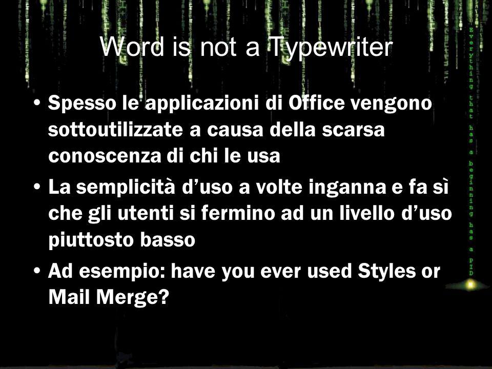 Word is not a Typewriter Spesso le applicazioni di Office vengono sottoutilizzate a causa della scarsa conoscenza di chi le usa La semplicità d'uso a volte inganna e fa sì che gli utenti si fermino ad un livello d'uso piuttosto basso Ad esempio: have you ever used Styles or Mail Merge