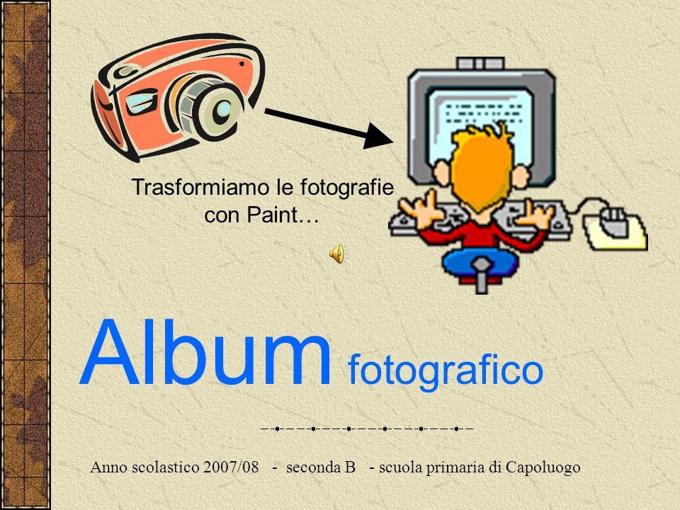 Trasformiamo le fotografie con Paint… Album fotografico Anno scolastico 2007/08 - seconda B - scuola primaria di Capoluogo