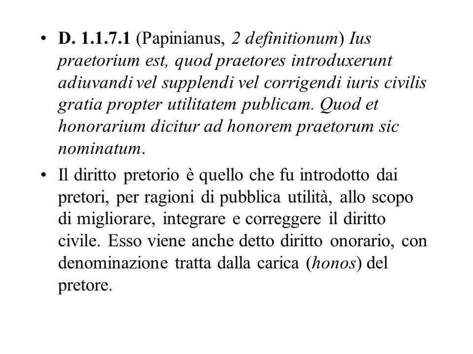 D. 1.1.7.1 (Papinianus, 2 definitionum) Ius praetorium est, quod praetores introduxerunt adiuvandi vel supplendi vel corrigendi iuris civilis gratia p